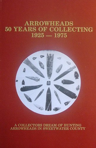 Image for ARROWHEADS: 50 YEARS OF COLLECTING, 1925-1975. A Collector's Dream of Hunting Arrowheads in Sweetwater County.